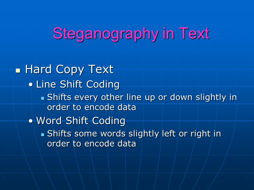 Steganography in Text Hard Copy Text Hard Copy Text Line Shift CodingLine Shift Coding Shifts every other line up or down slightly in order to encode data Shifts every other line up or down slightly in order to encode data Word Shift CodingWord Shift Coding Shifts some words slightly left or right in order to encode data Shifts some words slightly left or right in order to encode data