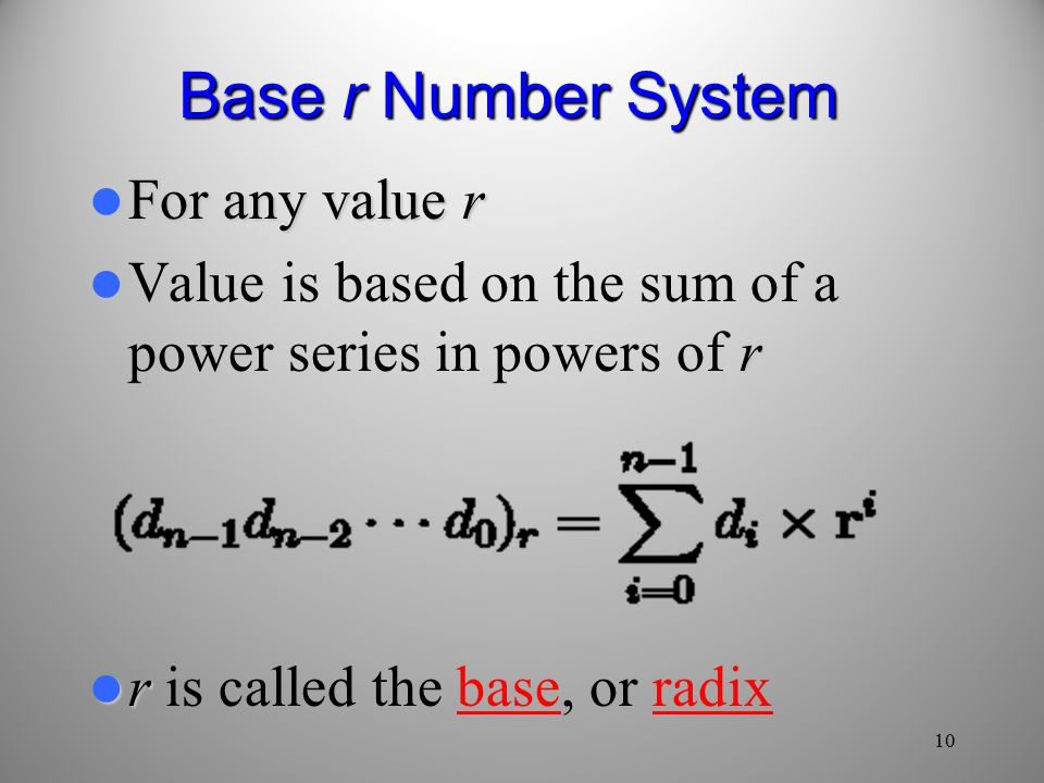 10 Base r Number System For any value r For any value r r Value is based on the sum of a power series in powers of r r r is called the base, or radix