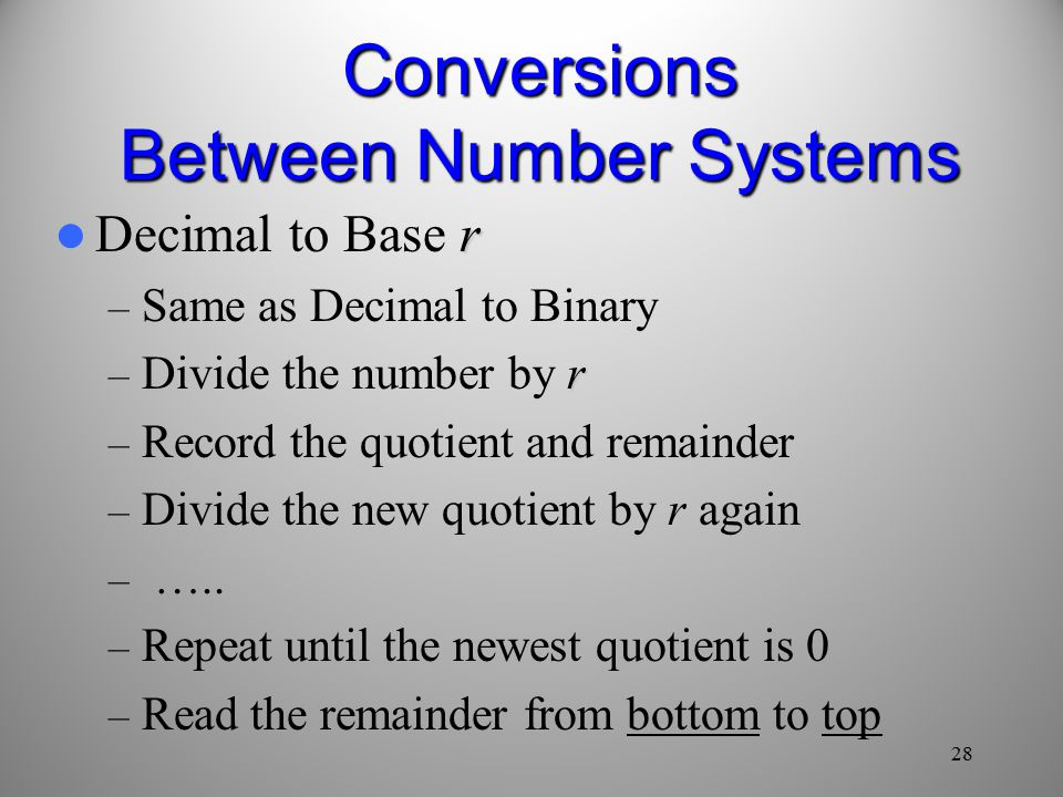 28 Conversions Between Number Systems r Decimal to Base r – Same as Decimal to Binary r – Divide the number by r – Record the quotient and remainder r – Divide the new quotient by r again – …..