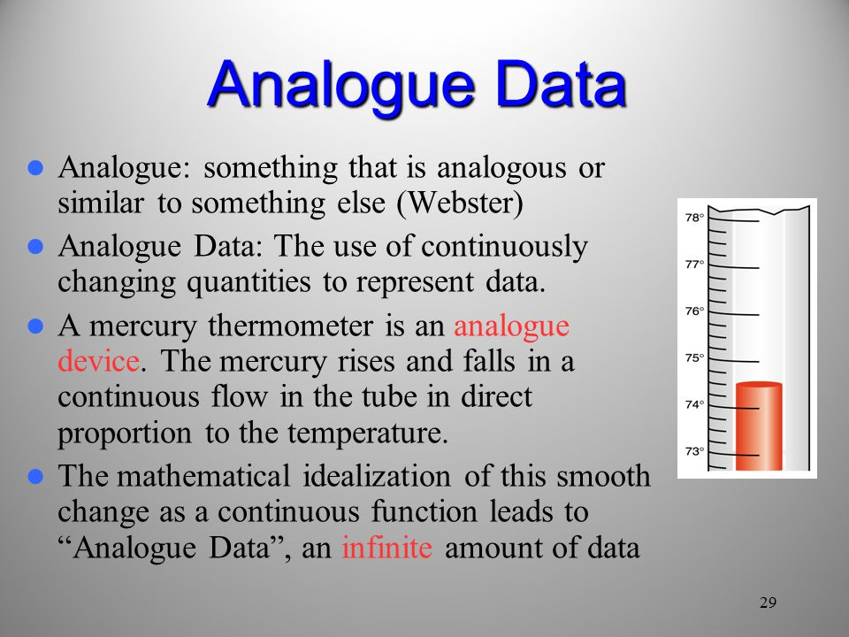 29 Analogue Data Analogue: something that is analogous or similar to something else (Webster) Analogue Data: The use of continuously changing quantities to represent data.