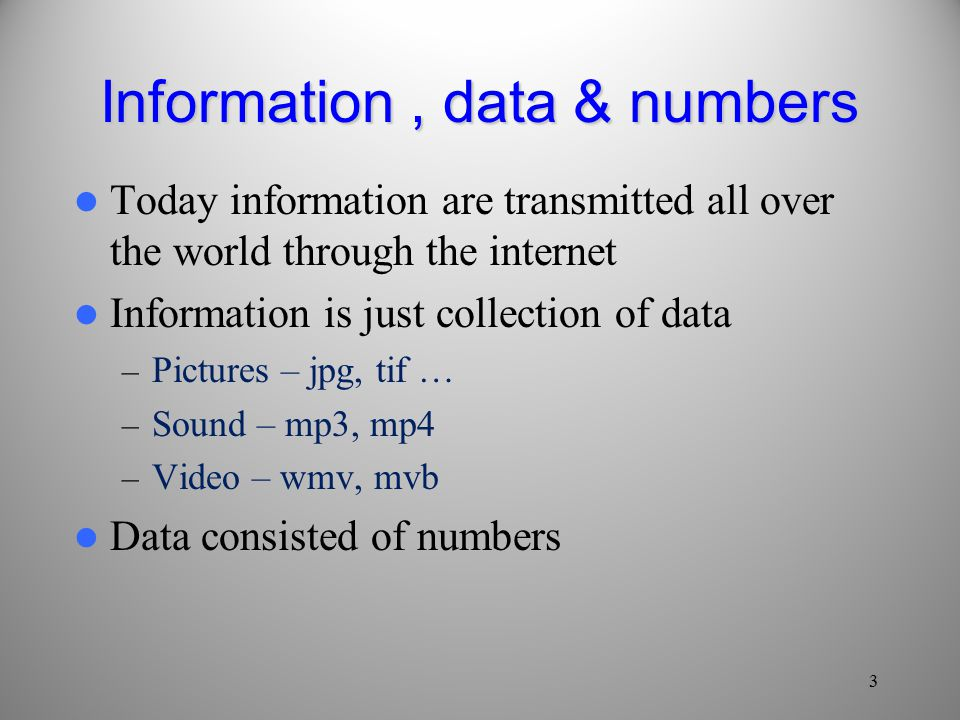 Information, data & numbers Today information are transmitted all over the world through the internet Information is just collection of data – Pictures – jpg, tif … – Sound – mp3, mp4 – Video – wmv, mvb Data consisted of numbers 3
