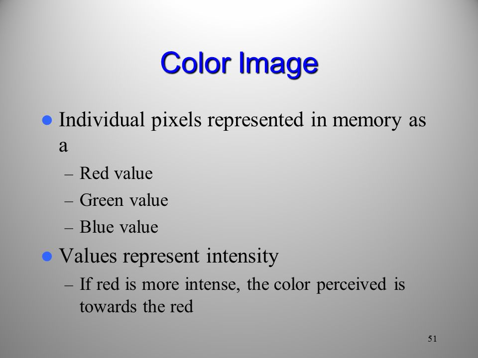 Color Image Individual pixels represented in memory as a – Red value – Green value – Blue value Values represent intensity – If red is more intense, the color perceived is towards the red 51