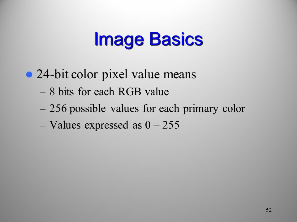 Image Basics 24-bit color pixel value means – 8 bits for each RGB value – 256 possible values for each primary color – Values expressed as 0 –