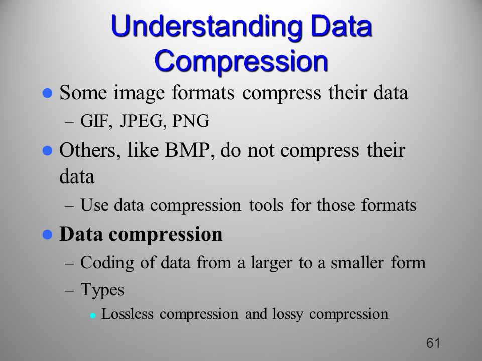 61 Understanding Data Compression Some image formats compress their data – GIF, JPEG, PNG Others, like BMP, do not compress their data – Use data compression tools for those formats Data compression – Coding of data from a larger to a smaller form – Types Lossless compression and lossy compression