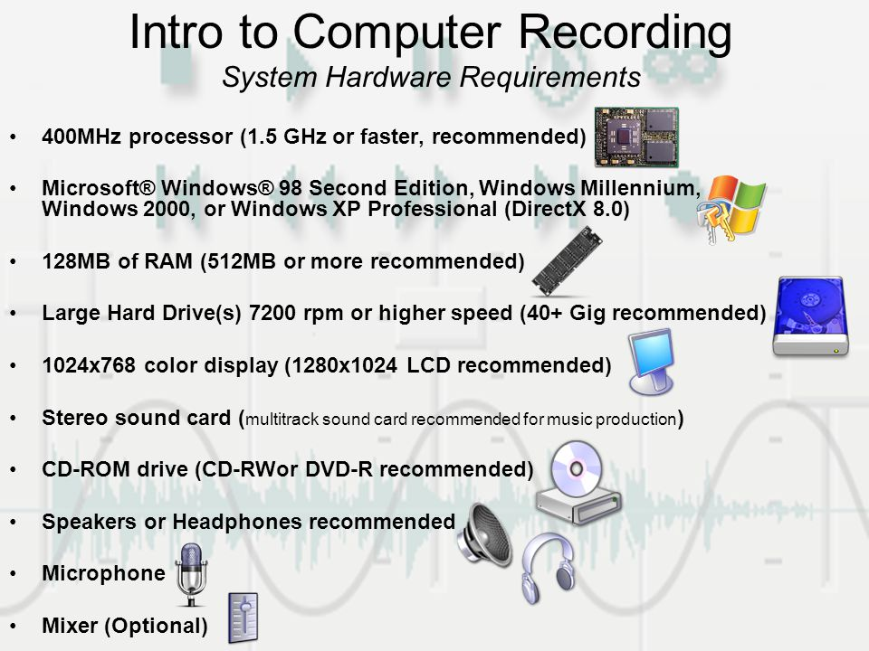 Intro to Computer Recording System Hardware Requirements 400MHz processor (1.5 GHz or faster, recommended) Microsoft® Windows® 98 Second Edition, Windows Millennium, Windows 2000, or Windows XP Professional (DirectX 8.0) 128MB of RAM (512MB or more recommended) Large Hard Drive(s) 7200 rpm or higher speed (40+ Gig recommended) 1024x768 color display (1280x1024 LCD recommended) Stereo sound card ( multitrack sound card recommended for music production ) CD-ROM drive (CD-RWor DVD-R recommended) Speakers or Headphones recommended Microphone Mixer (Optional)