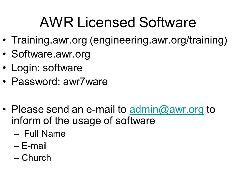 AWR Licensed Software Training.awr.org (engineering.awr.org/training) Software.awr.org Login: software Password: awr7ware Please send an e-mail to admin@awr.org to inform of the usage of softwareadmin@awr.org – Full Name –E-mail –Church