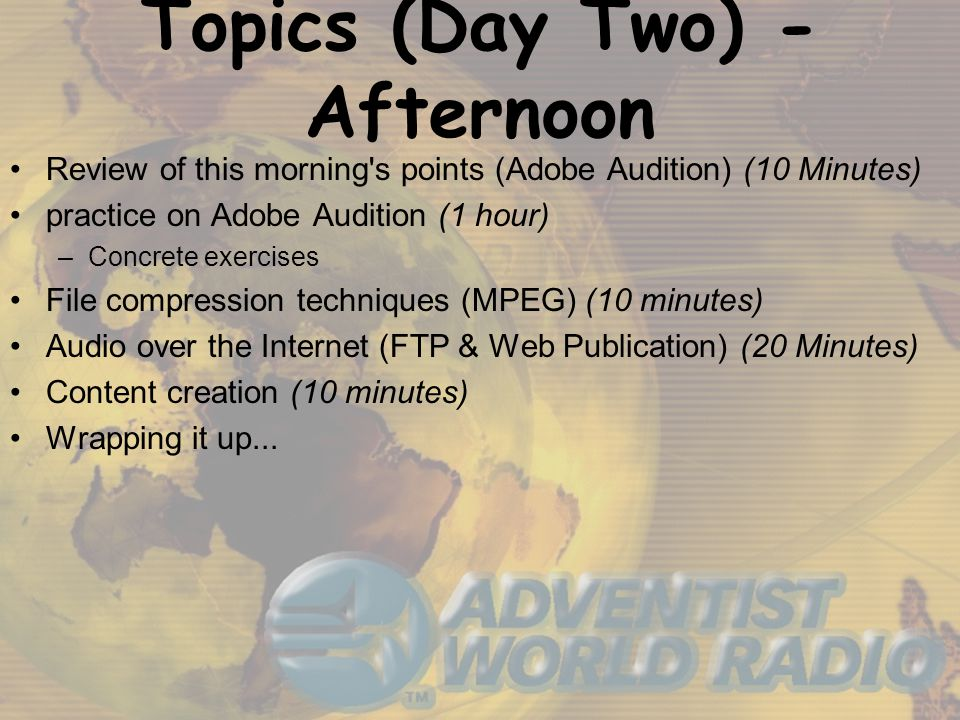 Topics (Day Two) - Afternoon Review of this morning s points (Adobe Audition) (10 Minutes) practice on Adobe Audition (1 hour) –Concrete exercises File compression techniques (MPEG) (10 minutes) Audio over the Internet (FTP & Web Publication) (20 Minutes) Content creation (10 minutes) Wrapping it up...
