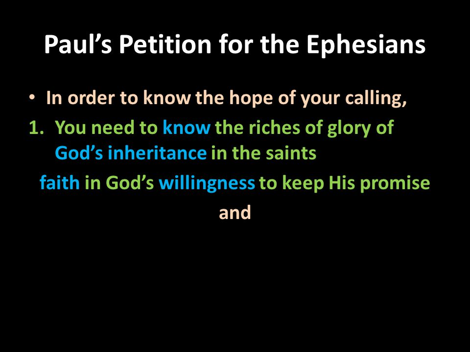 Paul's Petition for the Ephesians In order to know the hope of your calling, 1.You need to know the riches of glory of God's inheritance in the saints faith in God's willingness to keep His promise and