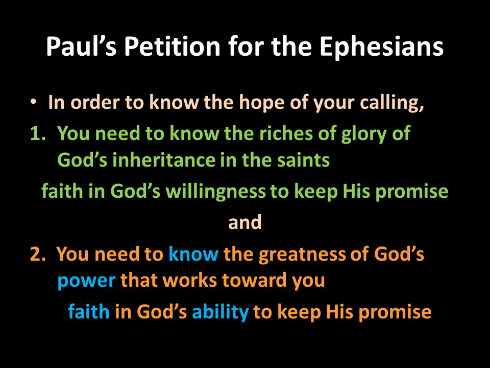 Paul's Petition for the Ephesians In order to know the hope of your calling, 1.You need to know the riches of glory of God's inheritance in the saints faith in God's willingness to keep His promise and 2.