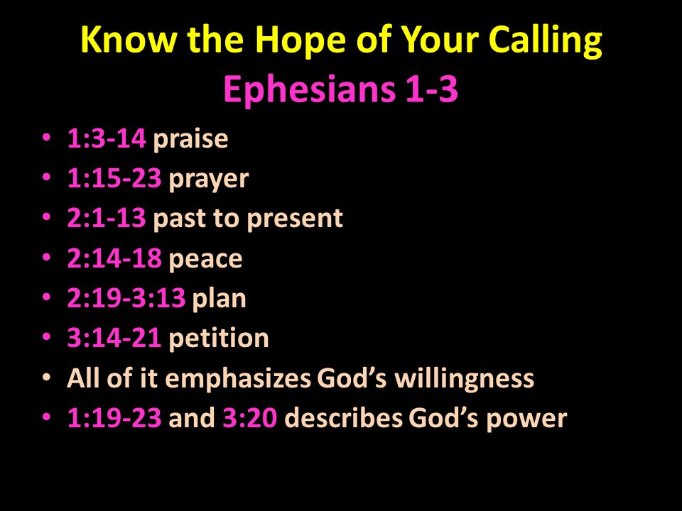 Know the Hope of Your Calling Ephesians 1-3 1:3-14 praise 1:15-23 prayer 2:1-13 past to present 2:14-18 peace 2:19-3:13 plan 3:14-21 petition All of it emphasizes God's willingness 1:19-23 and 3:20 describes God's power
