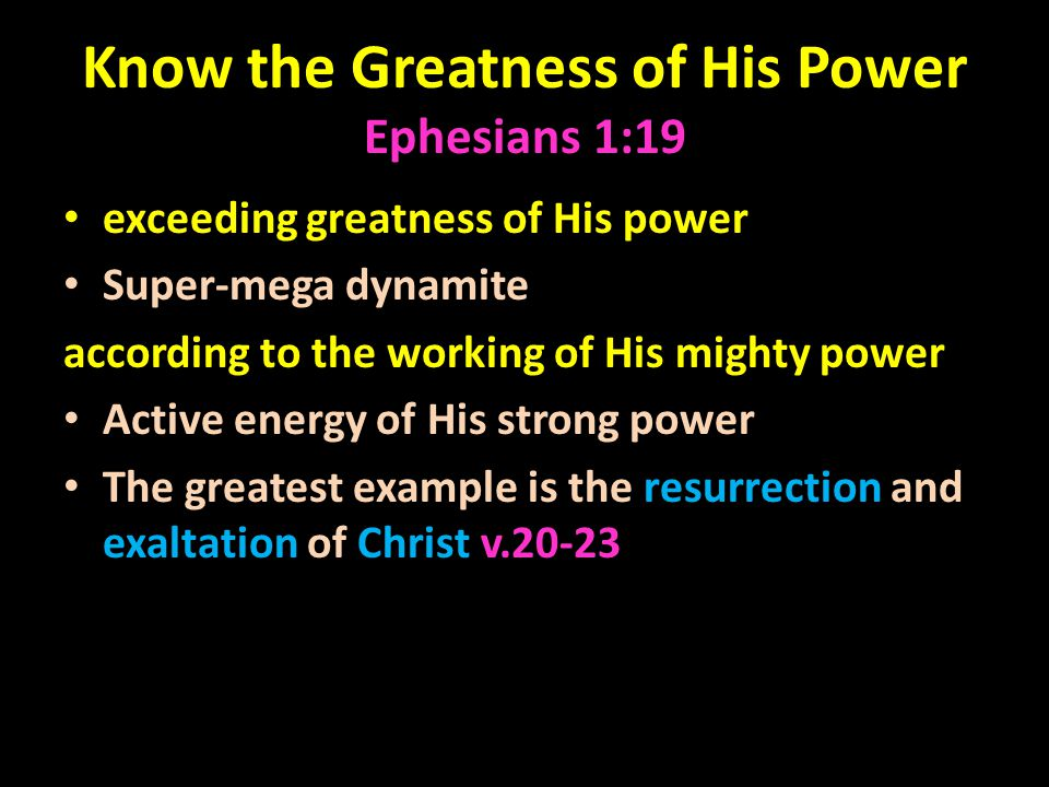 Know the Greatness of His Power Ephesians 1:19 exceeding greatness of His power Super-mega dynamite according to the working of His mighty power Active energy of His strong power The greatest example is the resurrection and exaltation of Christ v.20-23