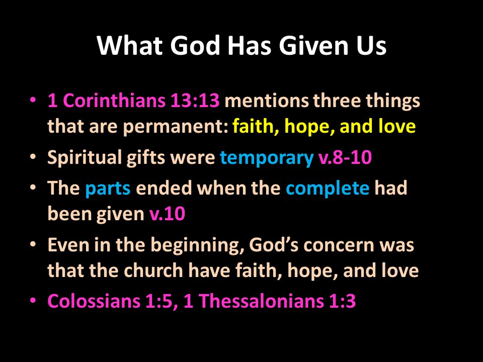 What God Has Given Us 1 Corinthians 13:13 mentions three things that are permanent: faith, hope, and love Spiritual gifts were temporary v.8-10 The parts ended when the complete had been given v.10 Even in the beginning, God's concern was that the church have faith, hope, and love Colossians 1:5, 1 Thessalonians 1:3