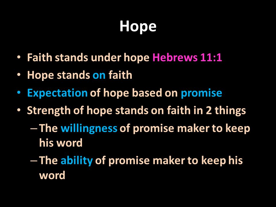 Hope Faith stands under hope Hebrews 11:1 Hope stands on faith Expectation of hope based on promise Strength of hope stands on faith in 2 things – The willingness of promise maker to keep his word – The ability of promise maker to keep his word