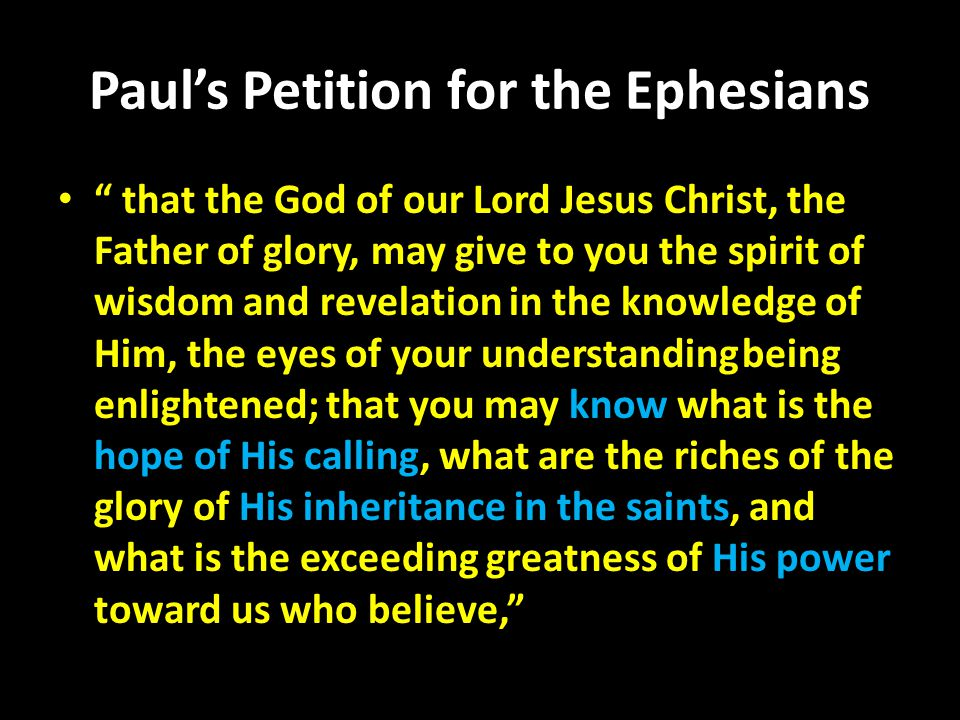 Paul's Petition for the Ephesians that the God of our Lord Jesus Christ, the Father of glory, may give to you the spirit of wisdom and revelation in the knowledge of Him, the eyes of your understanding being enlightened; that you may know what is the hope of His calling, what are the riches of the glory of His inheritance in the saints, and what is the exceeding greatness of His power toward us who believe,