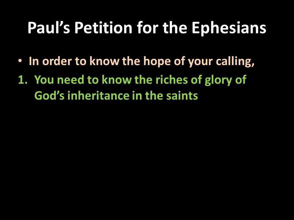 Paul's Petition for the Ephesians In order to know the hope of your calling, 1.You need to know the riches of glory of God's inheritance in the saints