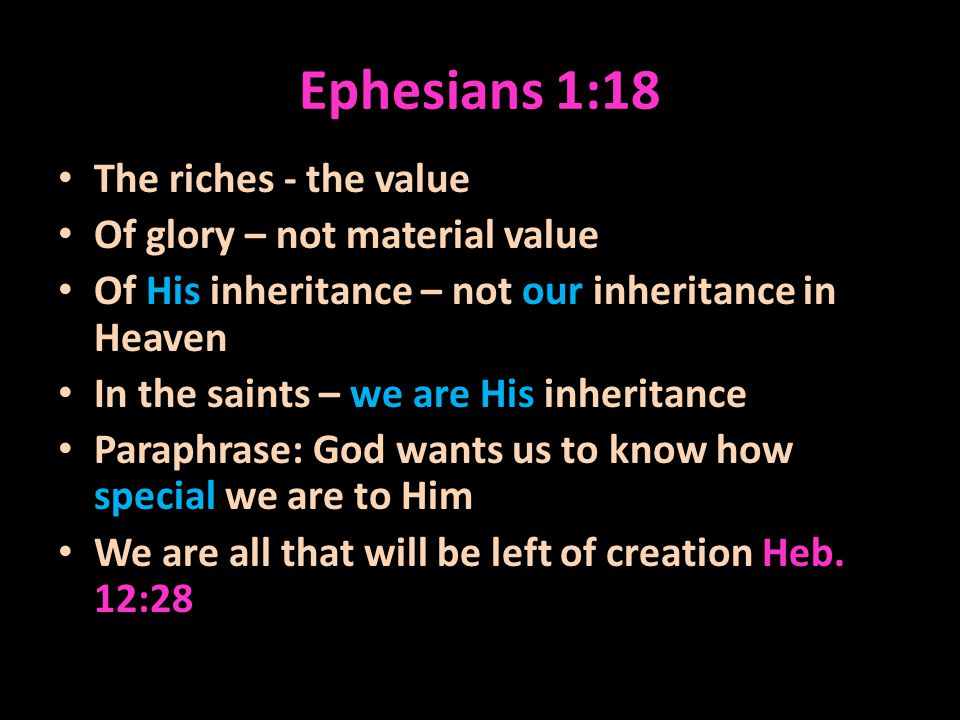 Ephesians 1:18 The riches - the value Of glory – not material value Of His inheritance – not our inheritance in Heaven In the saints – we are His inheritance Paraphrase: God wants us to know how special we are to Him We are all that will be left of creation Heb.