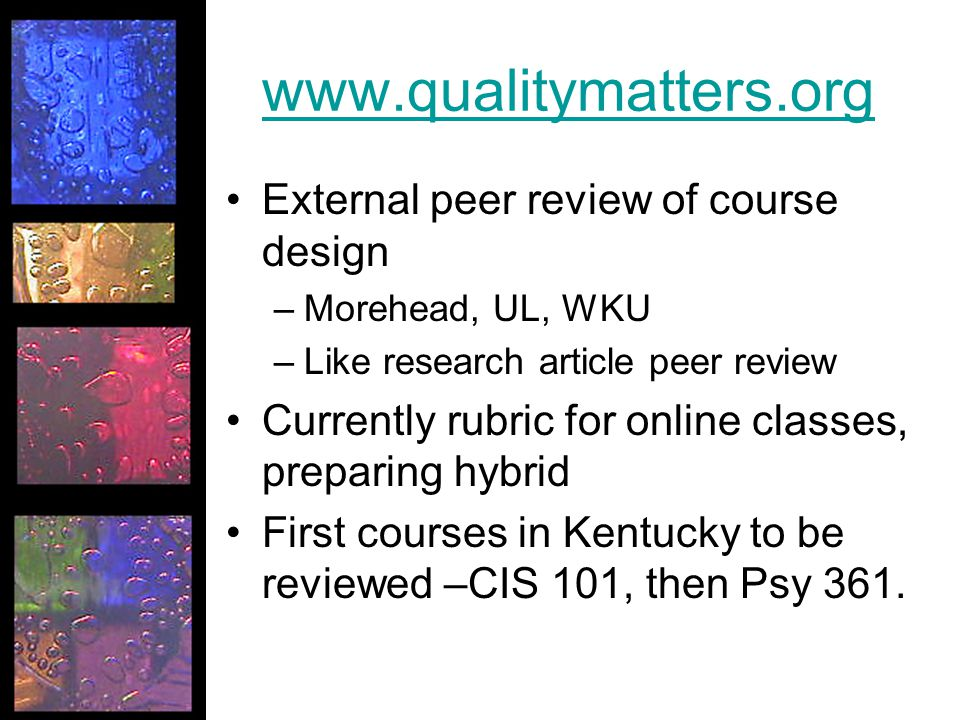 www.qualitymatters.org External peer review of course design –Morehead, UL, WKU –Like research article peer review Currently rubric for online classes, preparing hybrid First courses in Kentucky to be reviewed –CIS 101, then Psy 361.