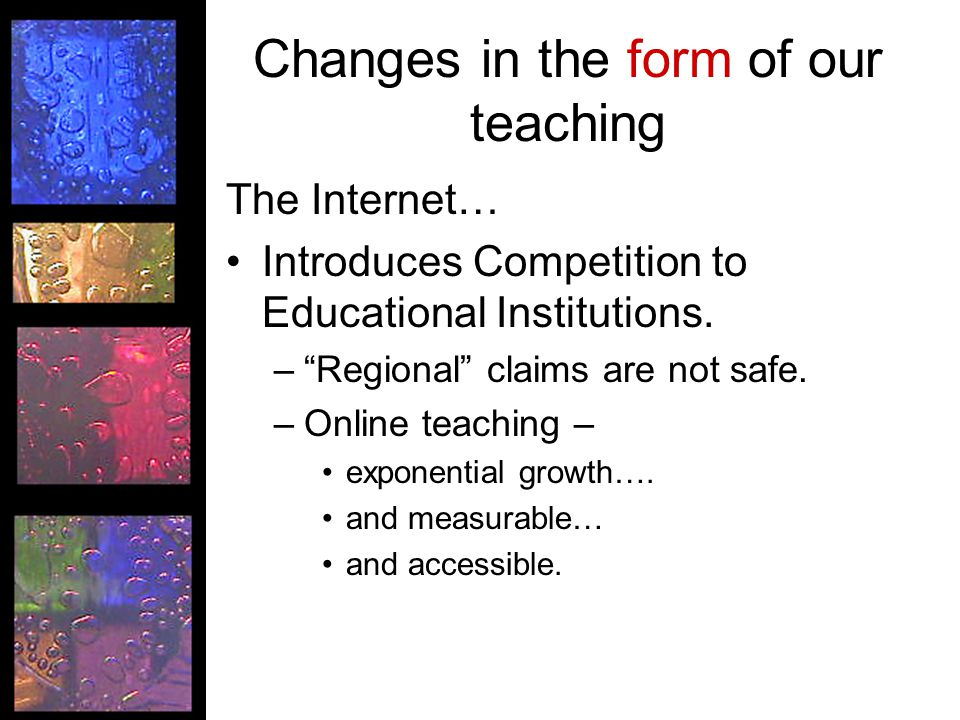 Changes in the form of our teaching The Internet… Introduces Competition to Educational Institutions.