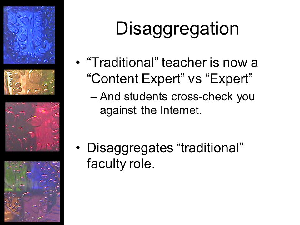 Disaggregation Traditional teacher is now a Content Expert vs Expert –And students cross-check you against the Internet.