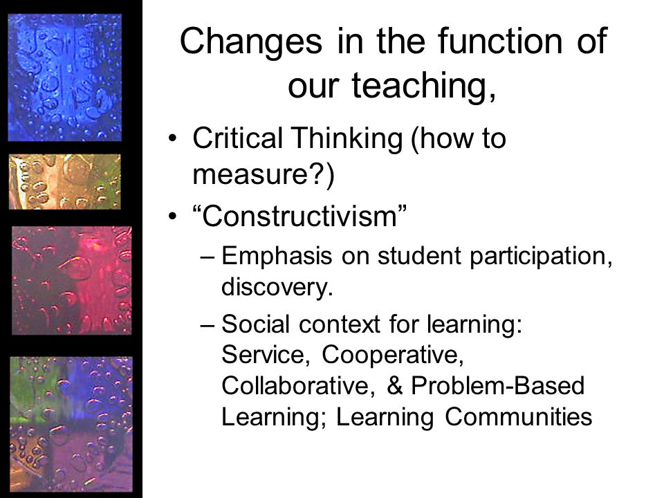 Changes in the function of our teaching, Critical Thinking (how to measure ) Constructivism –Emphasis on student participation, discovery.