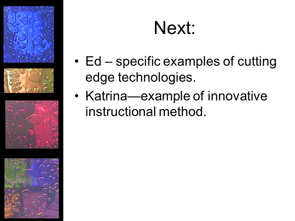 Next: Ed – specific examples of cutting edge technologies.