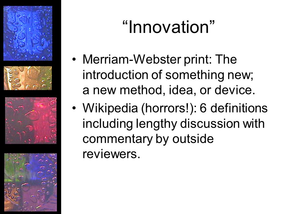 Innovation Merriam-Webster print: The introduction of something new; a new method, idea, or device.