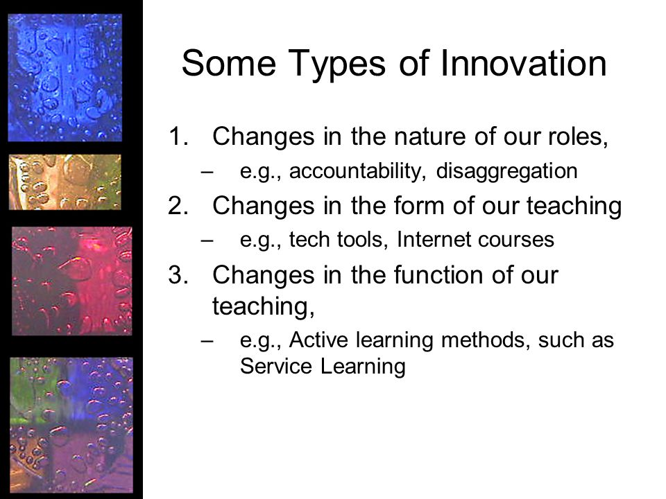 Some Types of Innovation 1.Changes in the nature of our roles, –e.g., accountability, disaggregation 2.Changes in the form of our teaching –e.g., tech tools, Internet courses 3.Changes in the function of our teaching, –e.g., Active learning methods, such as Service Learning