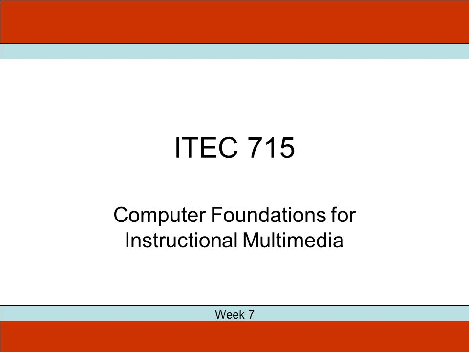 ITEC 715 Computer Foundations for Instructional Multimedia Week 7