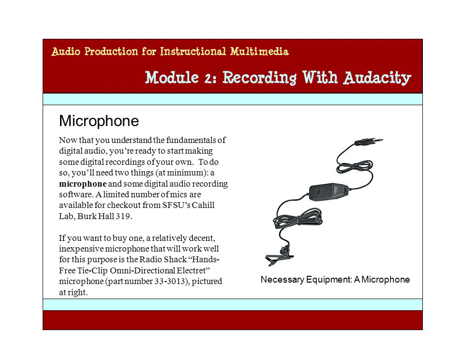 Audio Production for Instructional Multimedia Module 2: Recording with Audacity Microphone Now that you understand the fundamentals of digital audio, you're ready to start making some digital recordings of your own.