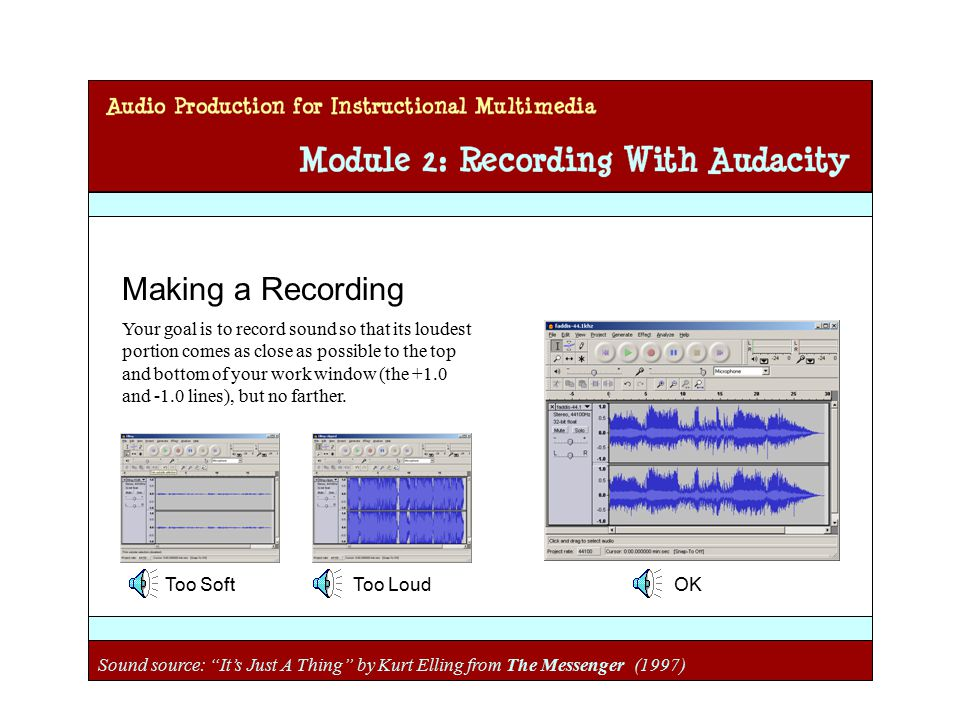 Audio Production for Instructional Multimedia Module 2: Recording with Audacity Making a Recording Your goal is to record sound so that its loudest portion comes as close as possible to the top and bottom of your work window (the +1.0 and -1.0 lines), but no farther.
