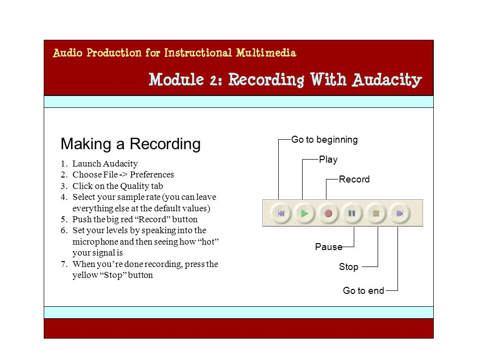 Audio Production for Instructional Multimedia Module 2: Recording with Audacity Making a Recording 1.Launch Audacity 2.Choose File -> Preferences 3.Click on the Quality tab 4.Select your sample rate (you can leave everything else at the default values) 5.Push the big red Record button 6.Set your levels by speaking into the microphone and then seeing how hot your signal is 7.When you're done recording, press the yellow Stop button Go to beginning Play Record Pause Stop Go to end
