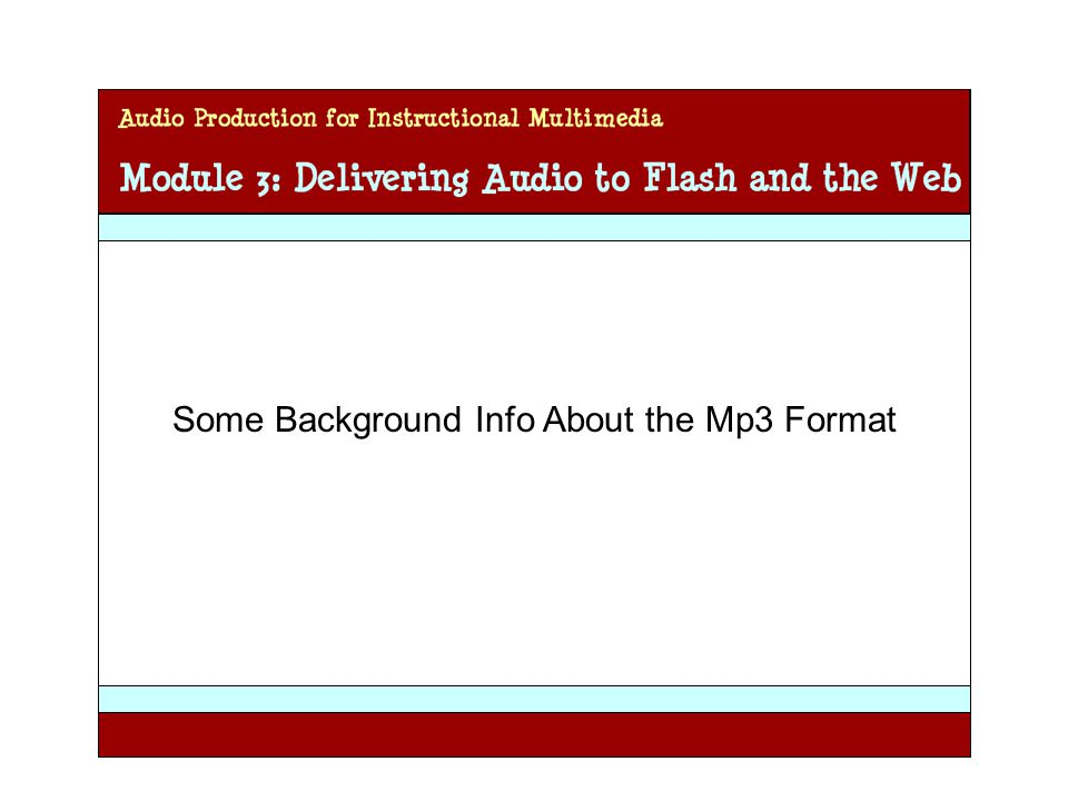 Audio Production for Instructional Multimedia Module 3: Delivering Audio to Flash and the Web Some Background Info About the Mp3 Format