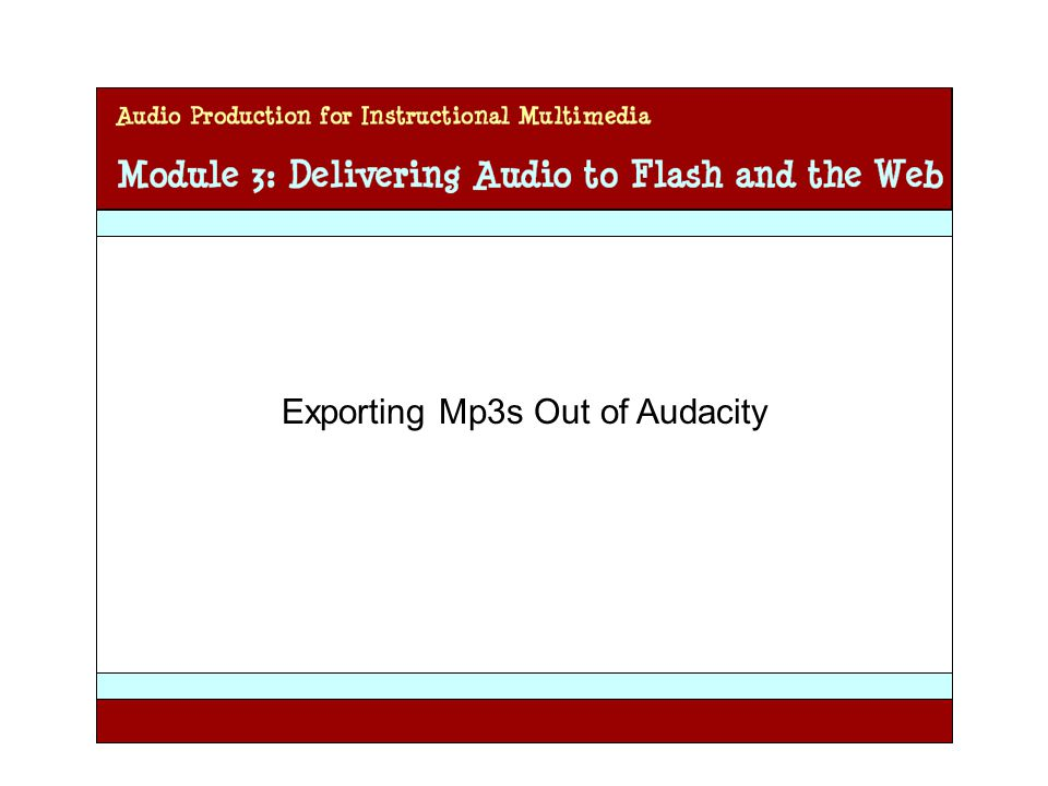 Audio Production for Instructional Multimedia Module 3: Delivering Audio to Flash and the Web Exporting Mp3s Out of Audacity