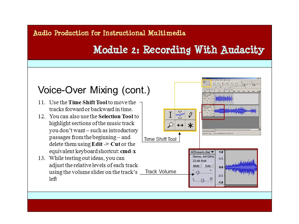 Audio Production for Instructional Multimedia Module 2: Recording with Audacity Voice-Over Mixing (cont.) 11.Use the Time Shift Tool to move the tracks forward or backward in time.