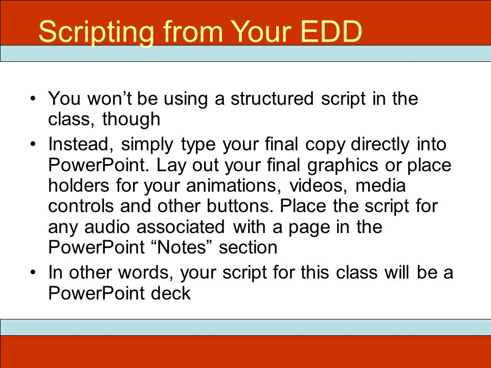 You won't be using a structured script in the class, though Instead, simply type your final copy directly into PowerPoint.