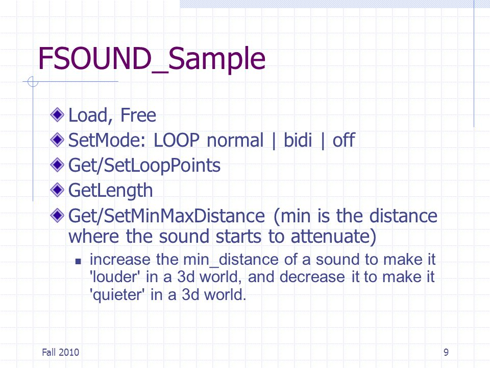 Fall 20109 FSOUND_Sample Load, Free SetMode: LOOP normal | bidi | off Get/SetLoopPoints GetLength Get/SetMinMaxDistance (min is the distance where the sound starts to attenuate) increase the min_distance of a sound to make it louder in a 3d world, and decrease it to make it quieter in a 3d world.
