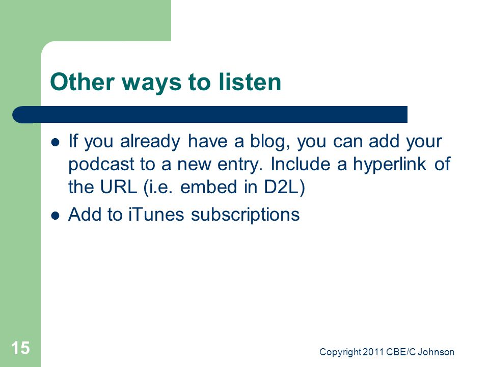 Copyright 2011 CBE/C Johnson 15 Other ways to listen If you already have a blog, you can add your podcast to a new entry.