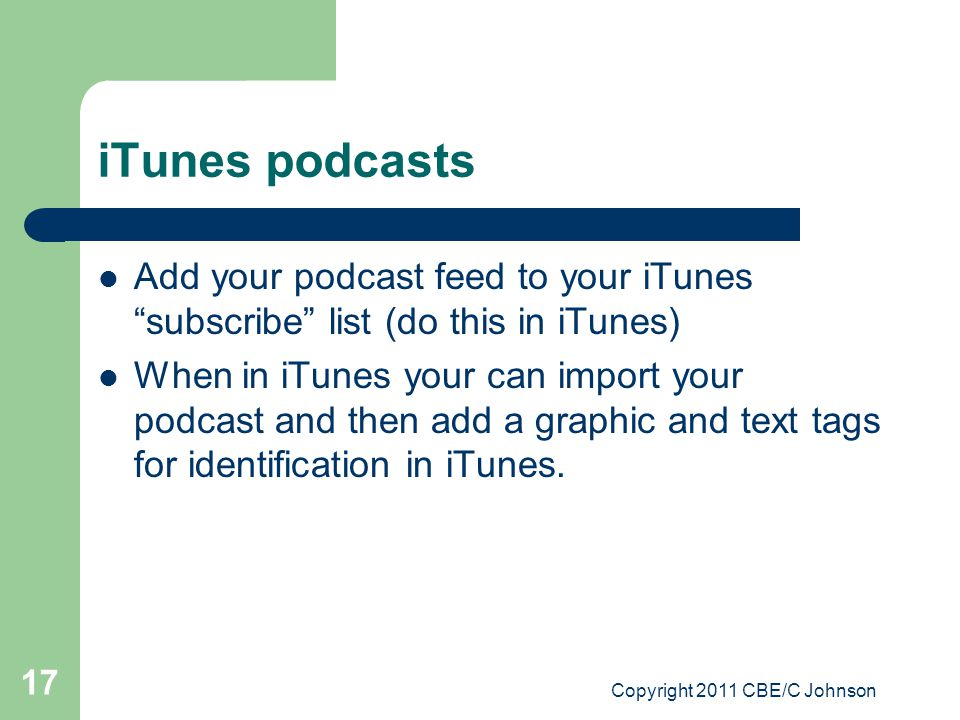 Copyright 2011 CBE/C Johnson 17 iTunes podcasts Add your podcast feed to your iTunes subscribe list (do this in iTunes) When in iTunes your can import your podcast and then add a graphic and text tags for identification in iTunes.