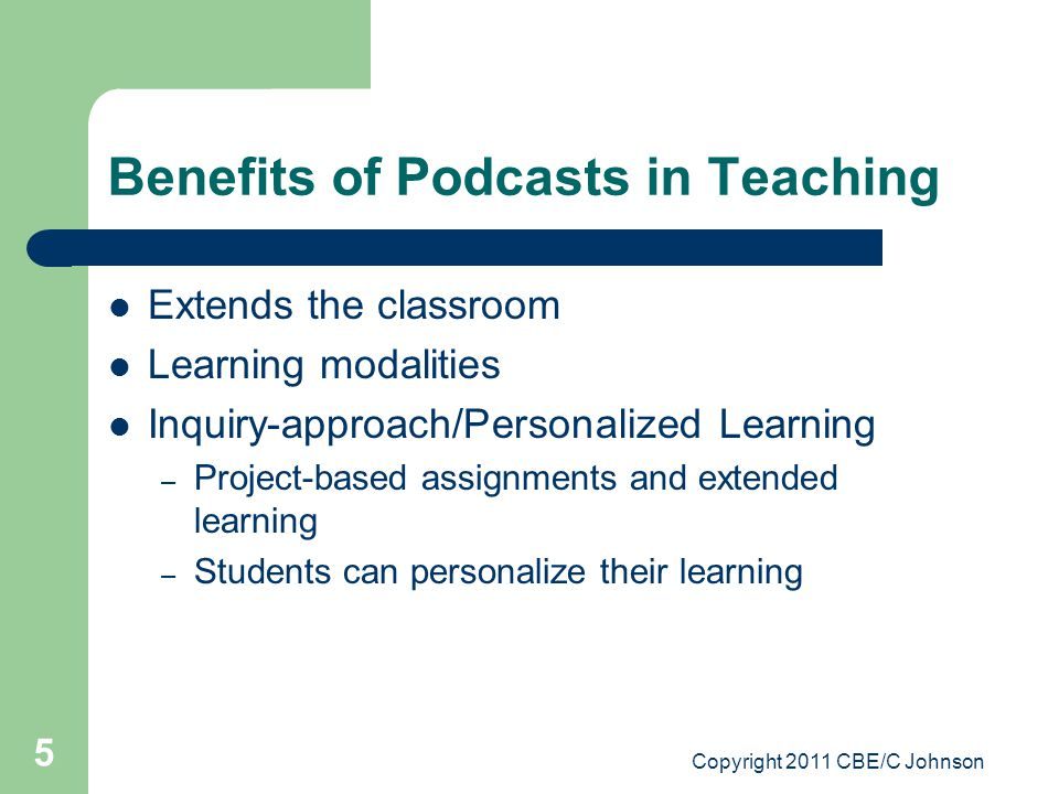 Copyright 2011 CBE/C Johnson 5 Benefits of Podcasts in Teaching Extends the classroom Learning modalities Inquiry-approach/Personalized Learning – Project-based assignments and extended learning – Students can personalize their learning