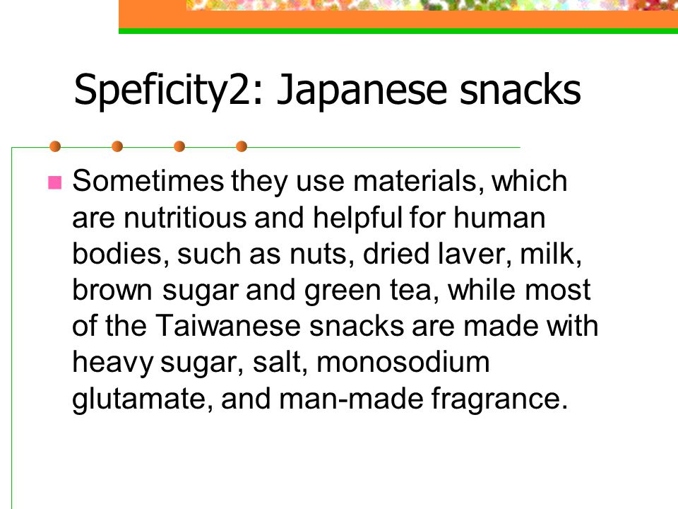 Speficity2: Japanese snacks Sometimes they use materials, which are nutritious and helpful for human bodies, such as nuts, dried laver, milk, brown sugar and green tea, while most of the Taiwanese snacks are made with heavy sugar, salt, monosodium glutamate, and man-made fragrance.