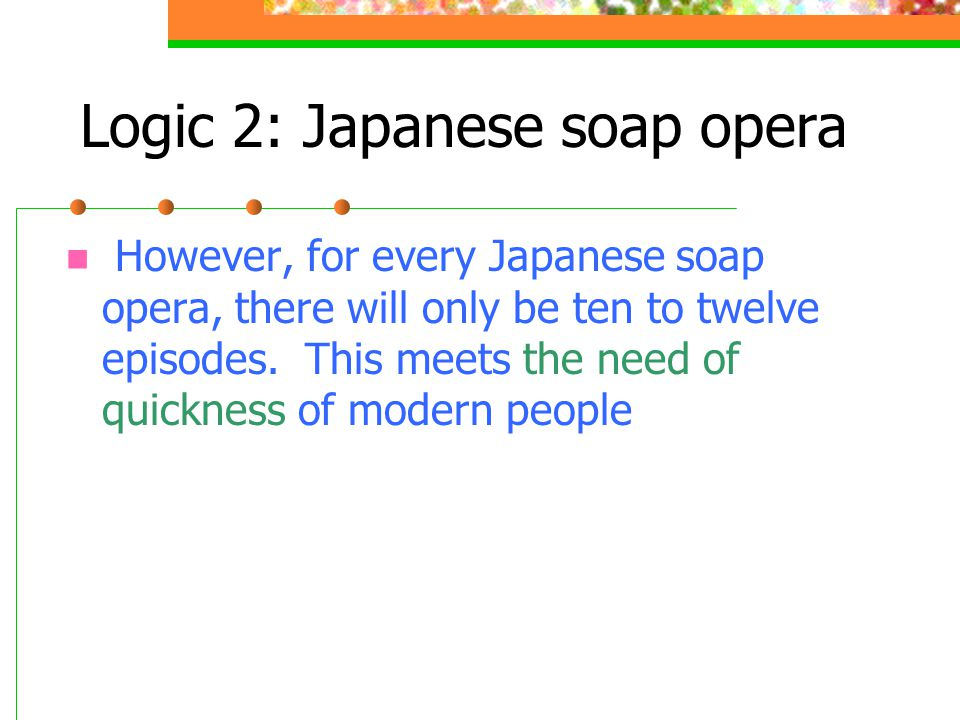 Logic 2: Japanese soap opera However, for every Japanese soap opera, there will only be ten to twelve episodes.
