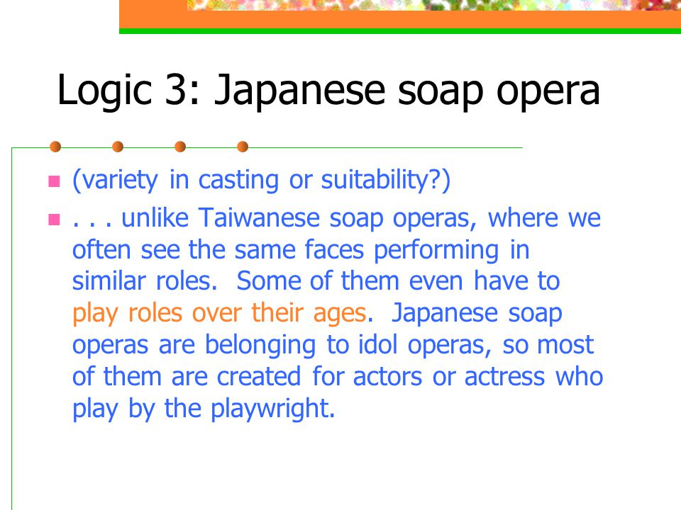 Logic 3: Japanese soap opera (variety in casting or suitability )...