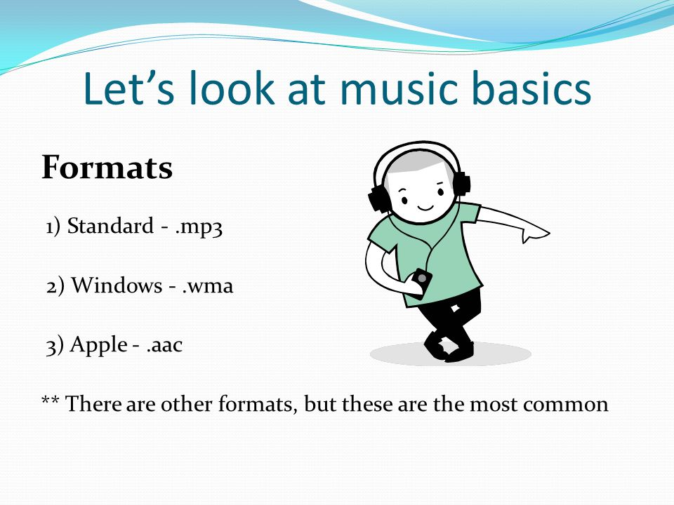 Let's look at music basics Formats 1) Standard -.mp3 2) Windows -.wma 3) Apple -.aac ** There are other formats, but these are the most common