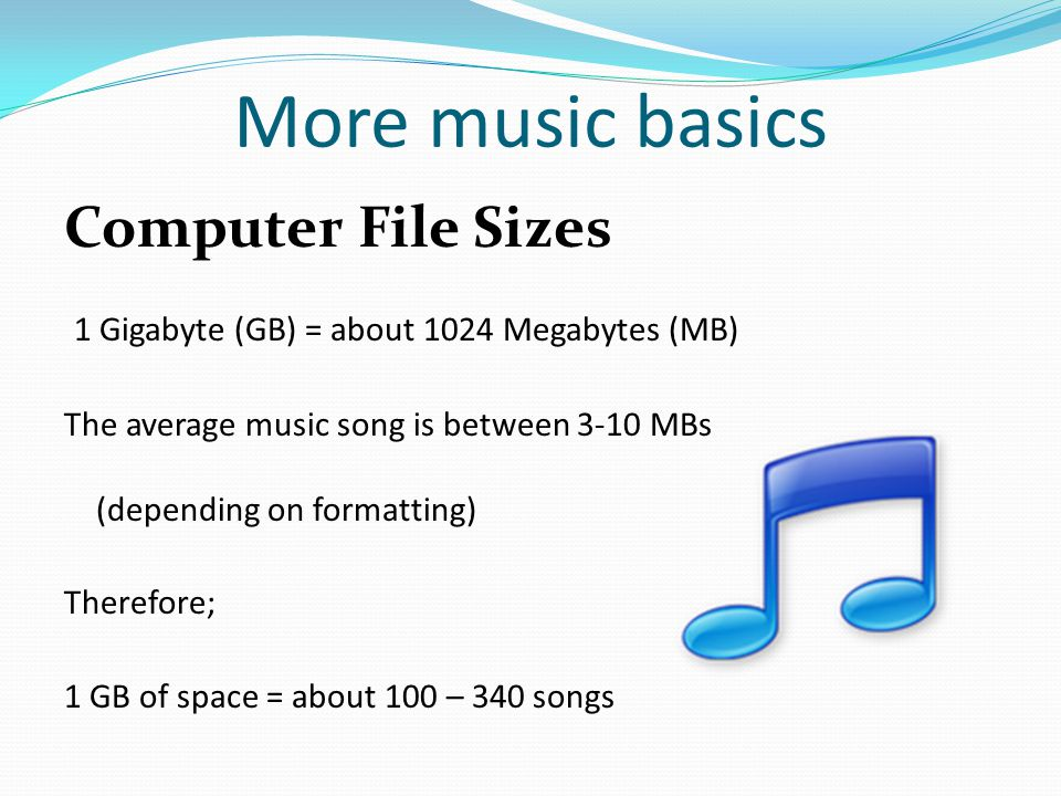 More music basics Computer File Sizes 1 Gigabyte (GB) = about 1024 Megabytes (MB) The average music song is between 3-10 MBs (depending on formatting) Therefore; 1 GB of space = about 100 – 340 songs