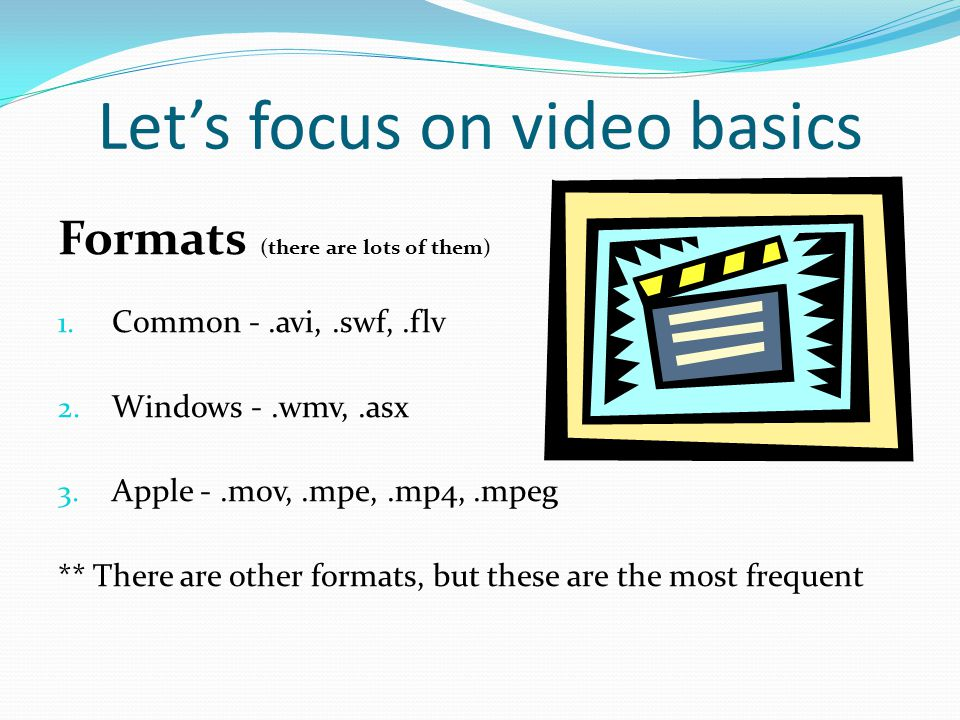 Let's focus on video basics Formats (there are lots of them) 1.
