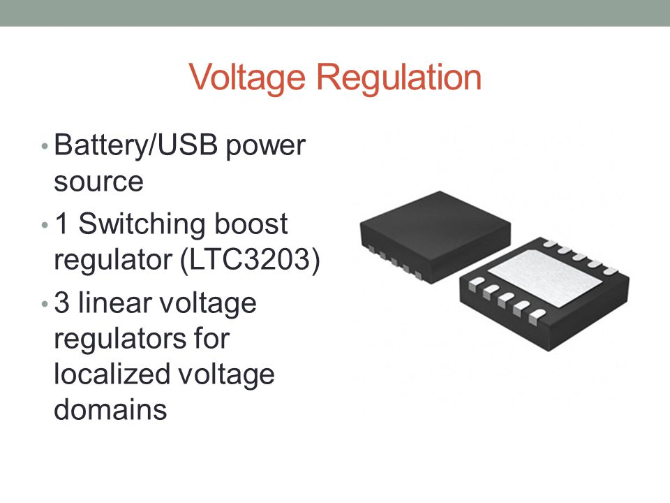Voltage Regulation Battery/USB power source 1 Switching boost regulator (LTC3203) 3 linear voltage regulators for localized voltage domains
