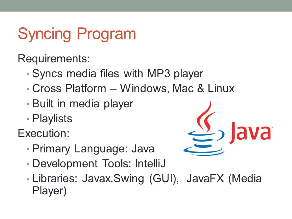 Syncing Program Requirements: Syncs media files with MP3 player Cross Platform – Windows, Mac & Linux Built in media player Playlists Execution: Primary Language: Java Development Tools: IntelliJ Libraries: Javax.Swing (GUI), JavaFX (Media Player)