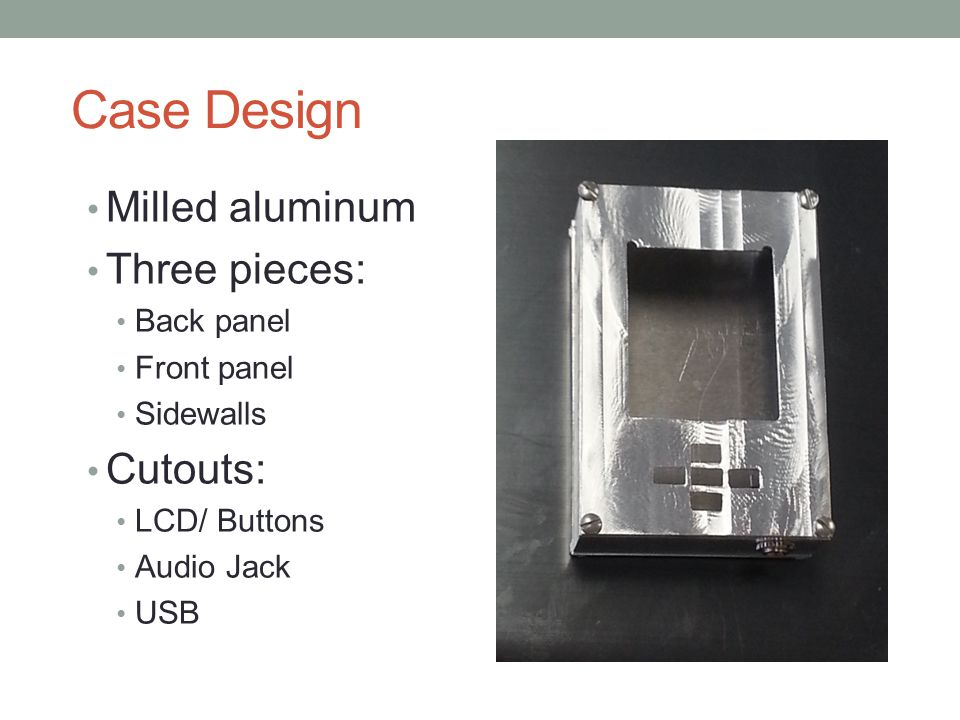 Case Design Milled aluminum Three pieces: Back panel Front panel Sidewalls Cutouts: LCD/ Buttons Audio Jack USB
