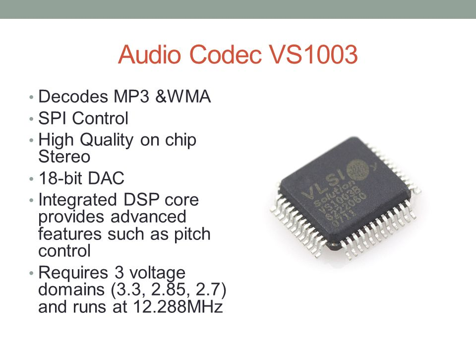 Audio Codec VS1003 Decodes MP3 &WMA SPI Control High Quality on chip Stereo 18-bit DAC Integrated DSP core provides advanced features such as pitch control Requires 3 voltage domains (3.3, 2.85, 2.7) and runs at 12.288MHz