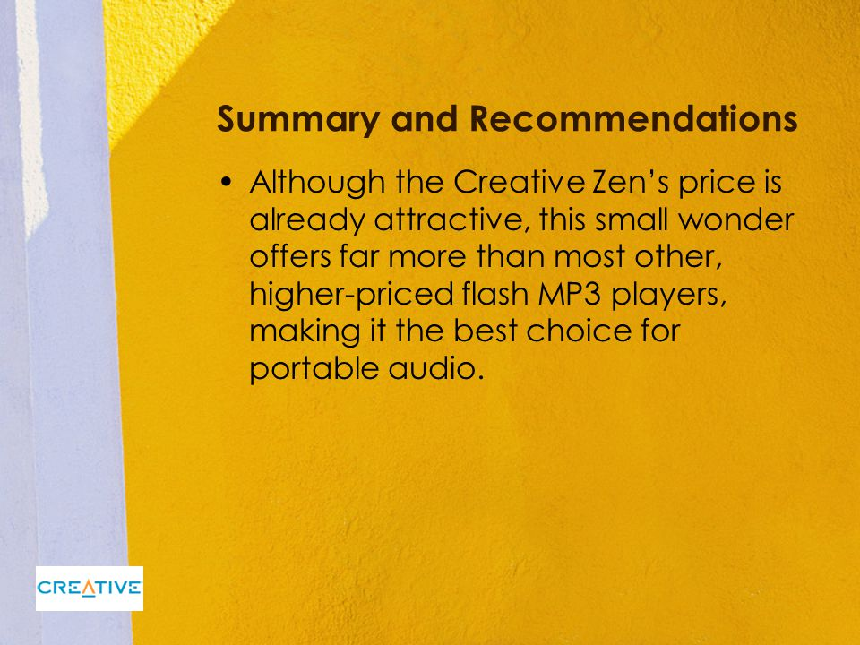 Summary and Recommendations Although the Creative Zen's price is already attractive, this small wonder offers far more than most other, higher-priced flash MP3 players, making it the best choice for portable audio.